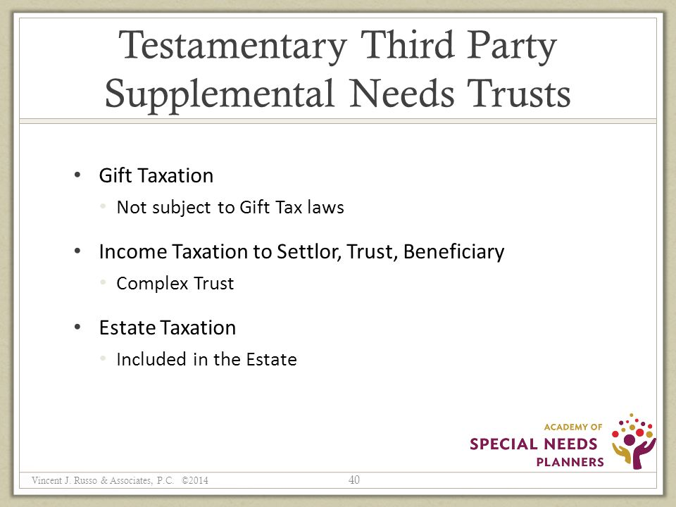 Testamentary Third Party Supplemental Needs Trusts Gift Taxation Not subject to Gift Tax laws Income Taxation to Settlor, Trust, Beneficiary Complex Trust Estate Taxation Included in the Estate 40 Vincent J.