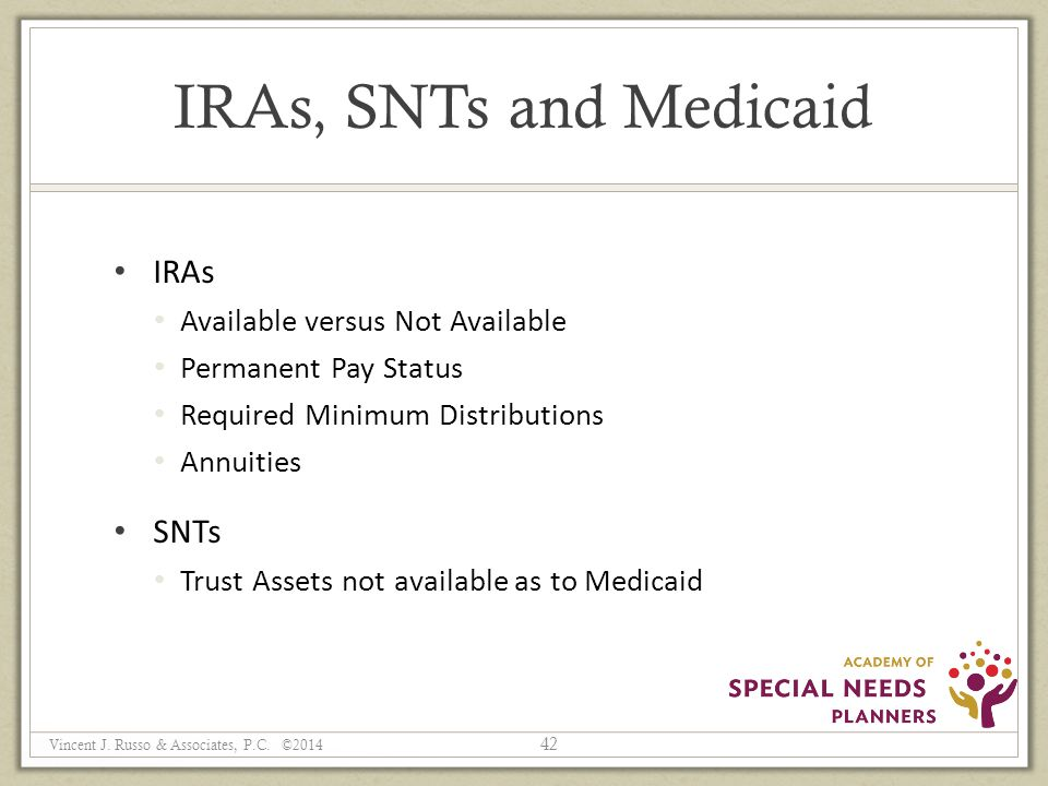 IRAs, SNTs and Medicaid IRAs Available versus Not Available Permanent Pay Status Required Minimum Distributions Annuities SNTs Trust Assets not available as to Medicaid 42 Vincent J.