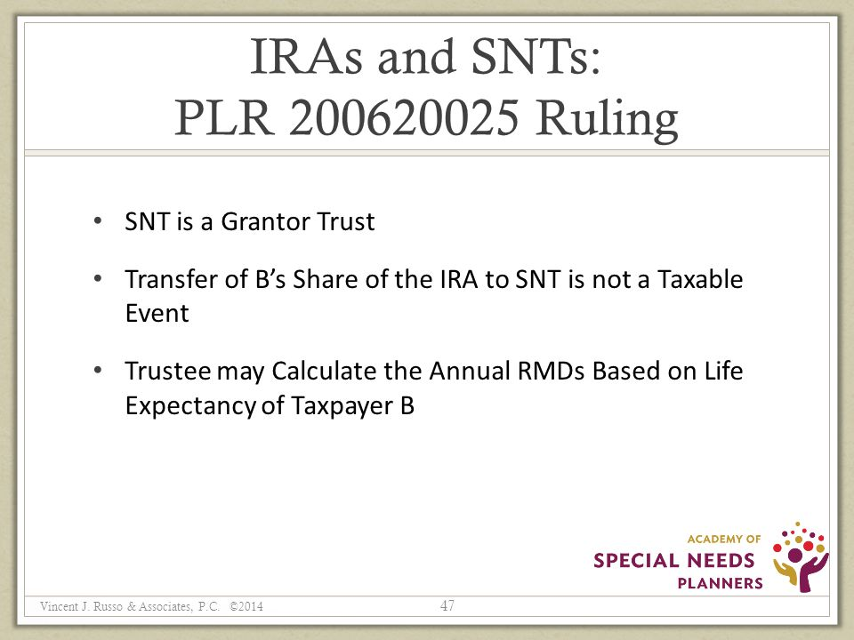 IRAs and SNTs: PLR 200620025 Ruling SNT is a Grantor Trust Transfer of B's Share of the IRA to SNT is not a Taxable Event Trustee may Calculate the Annual RMDs Based on Life Expectancy of Taxpayer B 47 Vincent J.