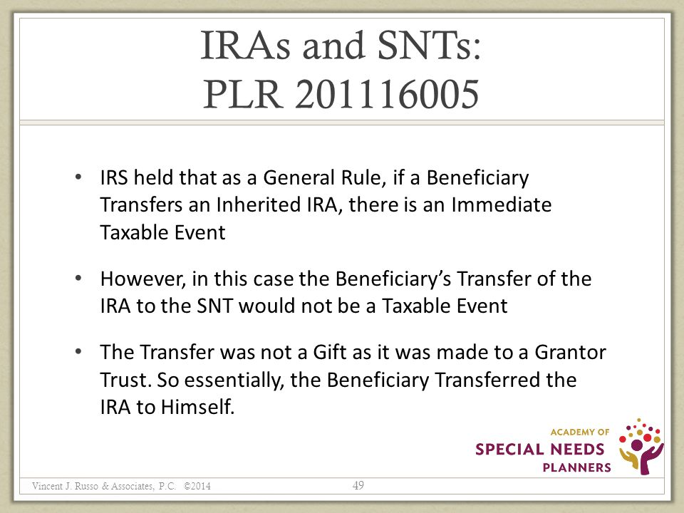 IRAs and SNTs: PLR 201116005 IRS held that as a General Rule, if a Beneficiary Transfers an Inherited IRA, there is an Immediate Taxable Event However, in this case the Beneficiary's Transfer of the IRA to the SNT would not be a Taxable Event The Transfer was not a Gift as it was made to a Grantor Trust.