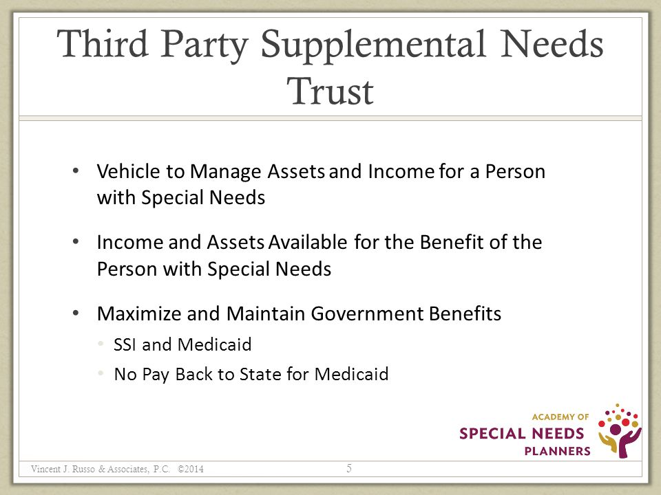 Third Party Supplemental Needs Trust Vehicle to Manage Assets and Income for a Person with Special Needs Income and Assets Available for the Benefit of the Person with Special Needs Maximize and Maintain Government Benefits SSI and Medicaid No Pay Back to State for Medicaid 5 Vincent J.