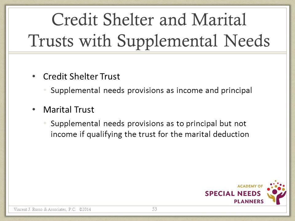 Credit Shelter and Marital Trusts with Supplemental Needs Credit Shelter Trust Supplemental needs provisions as income and principal Marital Trust Supplemental needs provisions as to principal but not income if qualifying the trust for the marital deduction 53 Vincent J.
