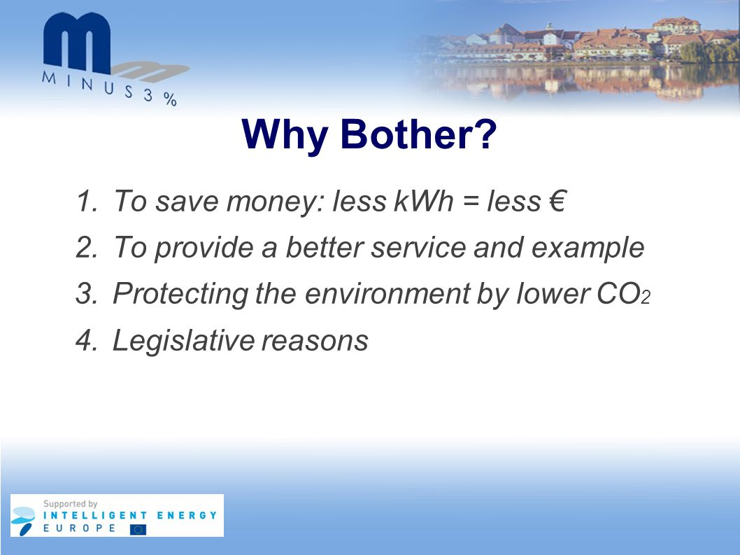 Why Bother? 1.To save money: less kWh = less € 2.To provide a better service and example 3.Protecting the environment by lower CO 2 4.Legislative reas
