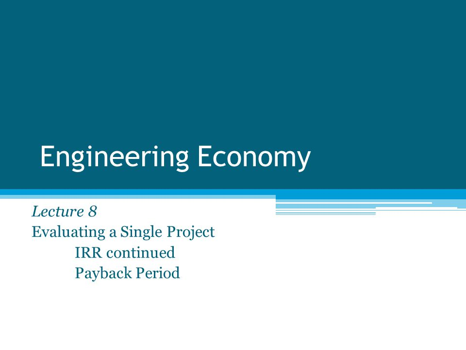 Engineering Economy Lecture 8 Evaluating a Single Project IRR continued Payback Period