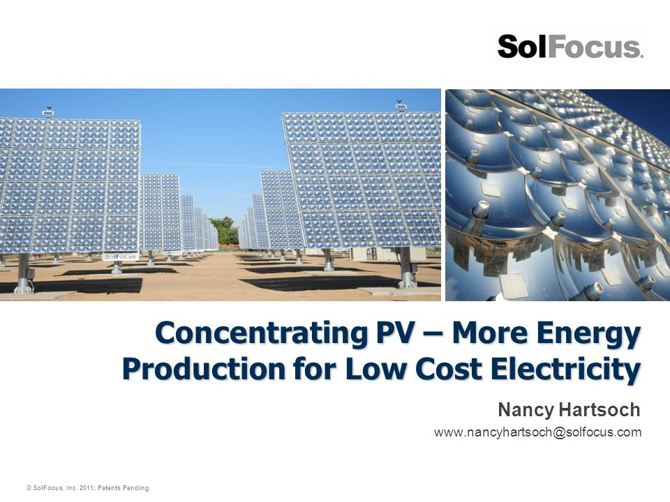 © SolFocus, Inc. 2011; Patents Pending Concentrating PV – More Energy Production for Low Cost Electricity Nancy Hartsoch www.nancyhartsoch@solfocus.co