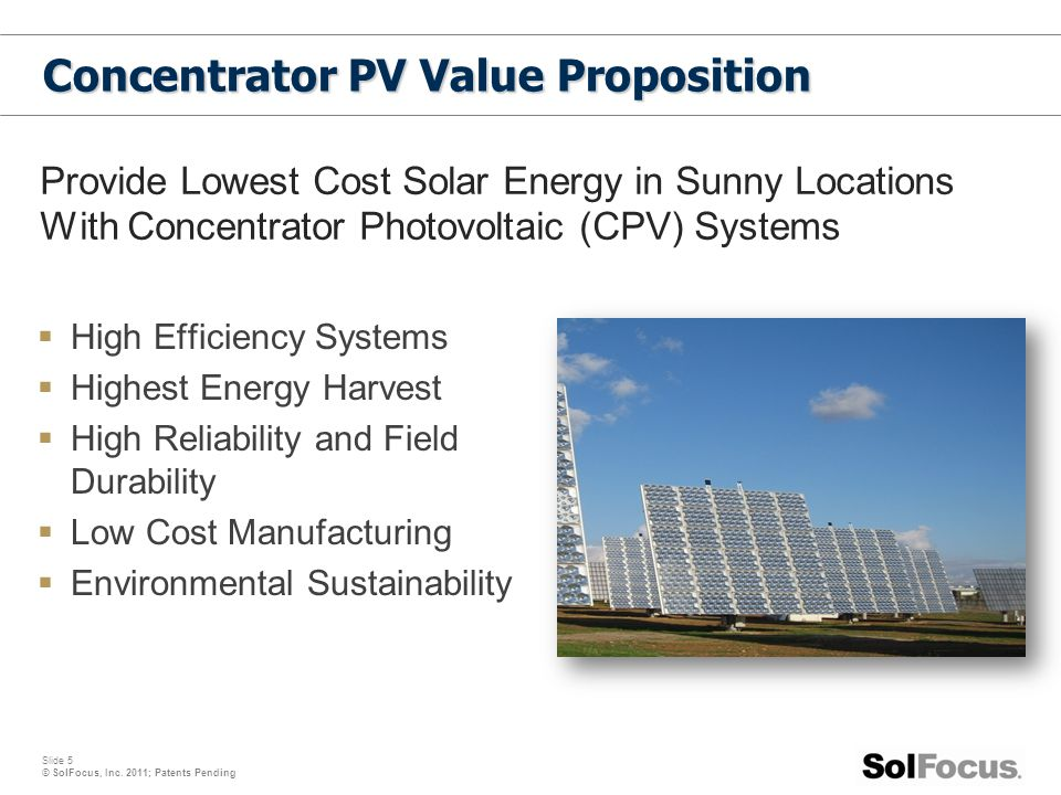 Slide 5 © SolFocus, Inc. 2011; Patents Pending  High Efficiency Systems  Highest Energy Harvest  High Reliability and Field Durability  Low Cost M