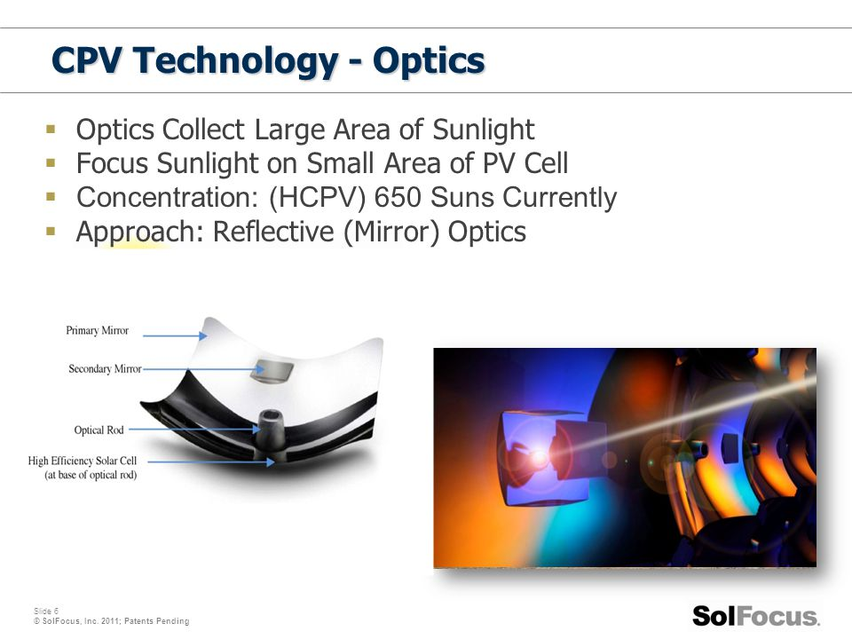 Slide 6 © SolFocus, Inc. 2011; Patents Pending  Optics Collect Large Area of Sunlight  Focus Sunlight on Small Area of PV Cell  Concentration: (HCP
