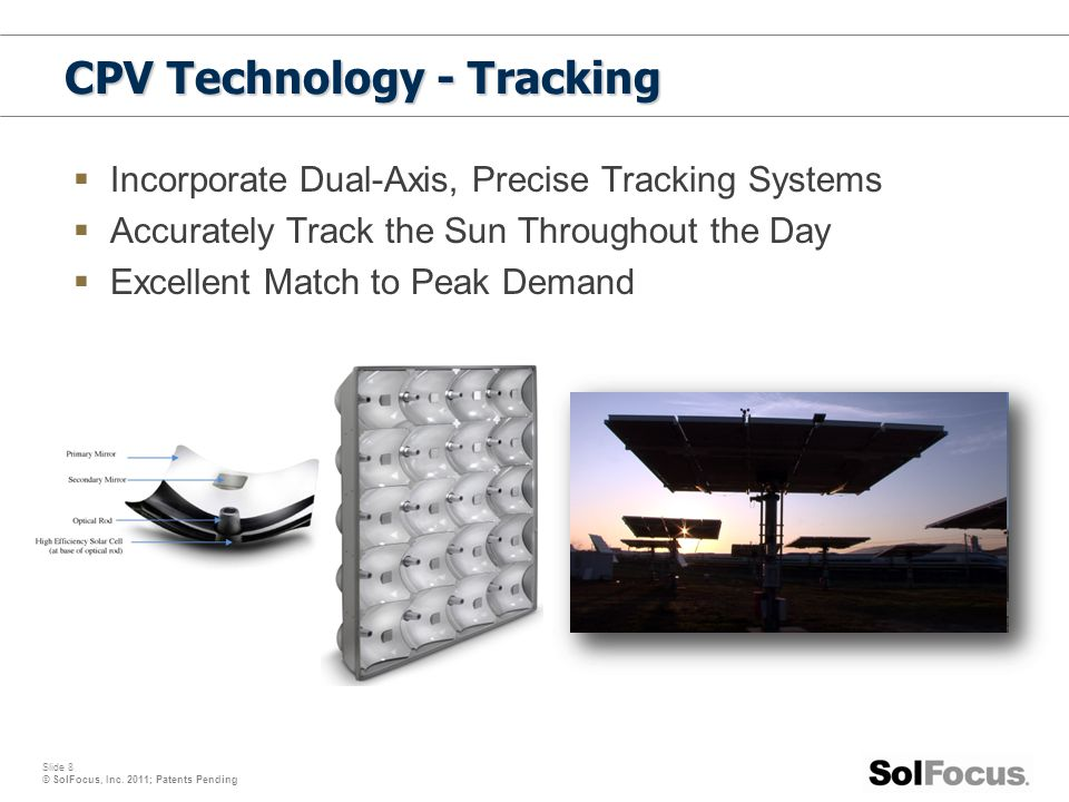 Slide 8 © SolFocus, Inc. 2011; Patents Pending  Incorporate Dual-Axis, Precise Tracking Systems  Accurately Track the Sun Throughout the Day  Excel