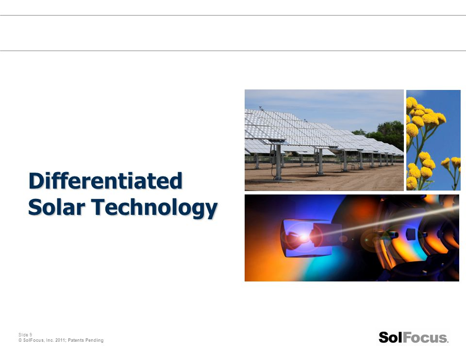 Slide 9 © SolFocus, Inc. 2011; Patents Pending Differentiated Solar Technology