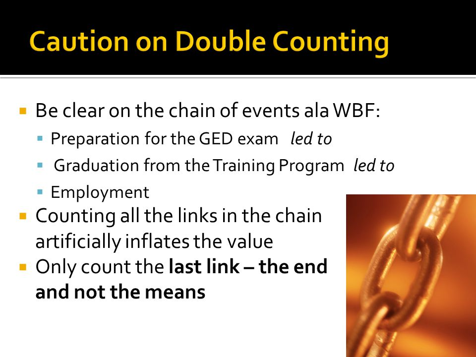  Be clear on the chain of events ala WBF:  Preparation for the GED exam led to  Graduation from the Training Program led to  Employment  Counting