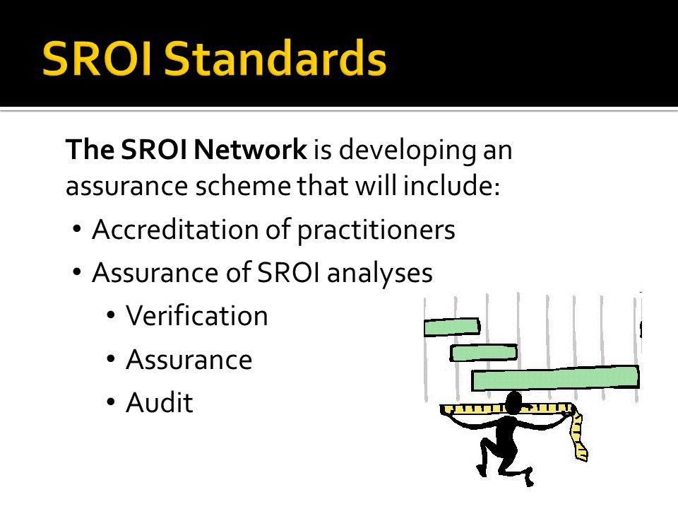 The SROI Network is developing an assurance scheme that will include: Accreditation of practitioners Assurance of SROI analyses Verification Assurance