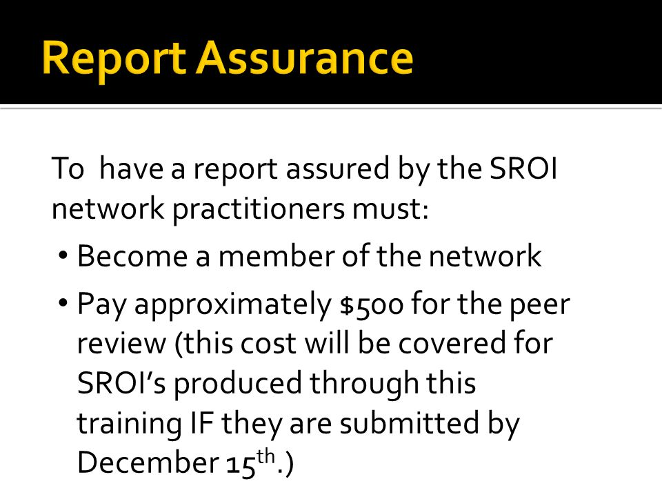 To have a report assured by the SROI network practitioners must: Become a member of the network Pay approximately $500 for the peer review (this cost