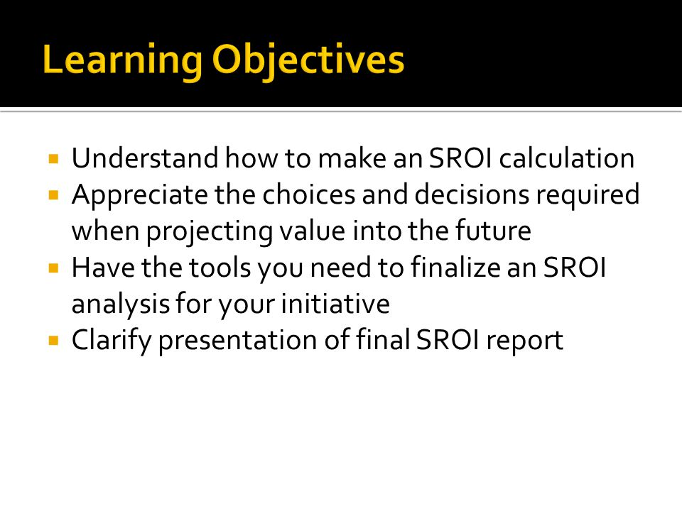  Understand how to make an SROI calculation  Appreciate the choices and decisions required when projecting value into the future  Have the tools yo