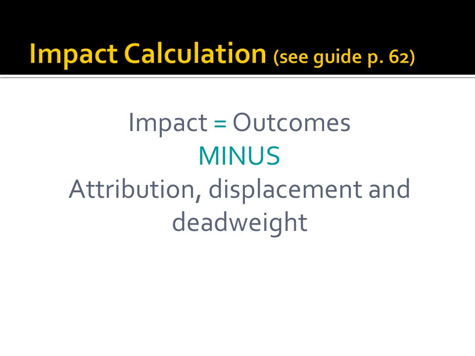 Impact = Outcomes MINUS Attribution, displacement and deadweight