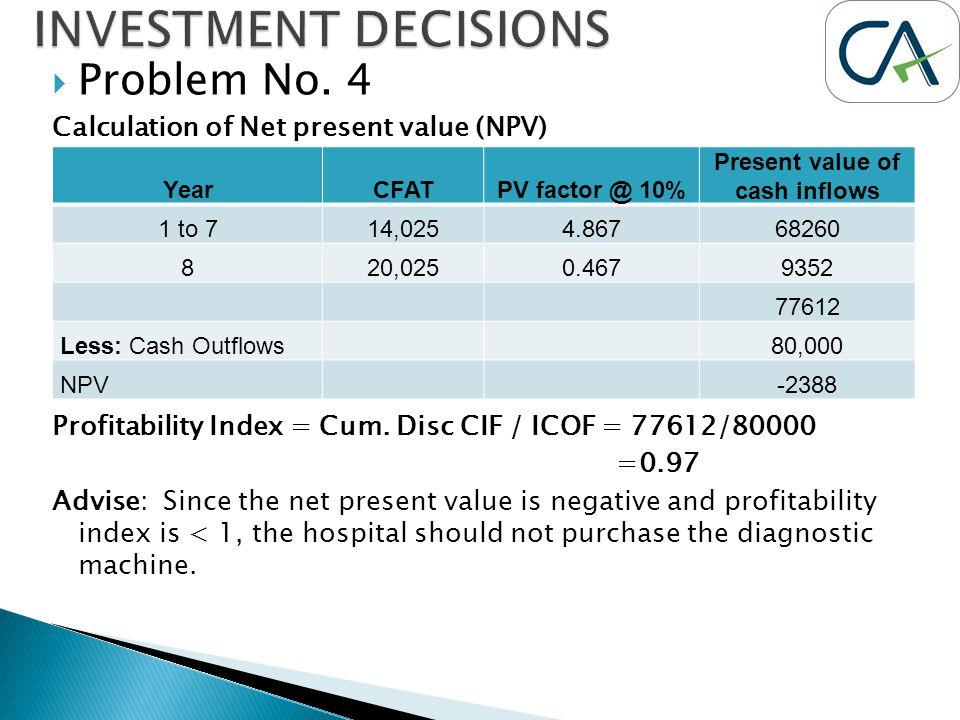  Problem No. 4 Calculation of Net present value (NPV) Profitability Index = Cum. Disc CIF / ICOF = 77612/80000 =0.97 Advise: Since the net present va