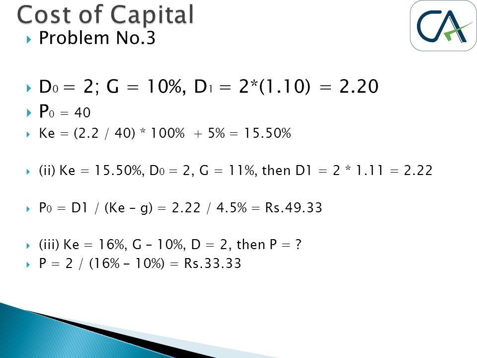  Problem No.3  D 0 = 2; G = 10%, D 1 = 2*(1.10) = 2.20  P 0 = 40  Ke = (2.2 / 40) * 100% + 5% = 15.50%  (ii) Ke = 15.50%, D 0 = 2, G = 11%, then