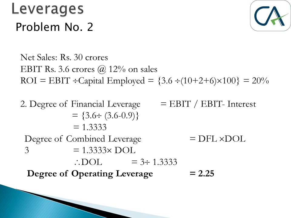 Problem No. 2 Net Sales: Rs. 30 crores EBIT Rs. 3.6 crores @ 12% on sales ROI = EBIT  Capital Employed = {3.6  (10+2+6)  100} = 20% 2. Degree of Fi