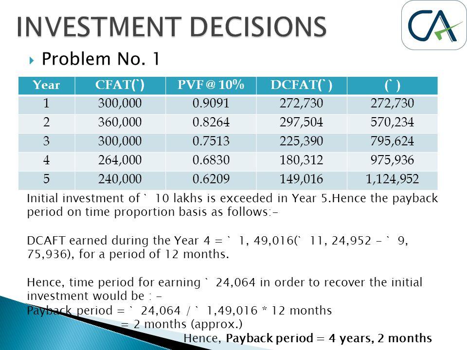  Problem No. 1 YearCFAT (`) PVF @ 10%DCFAT (` )( ` ) 1300,0000.9091272,730 2360,0000.8264297,504570,234 3300,0000.7513225,390795,624 4264,0000.683018