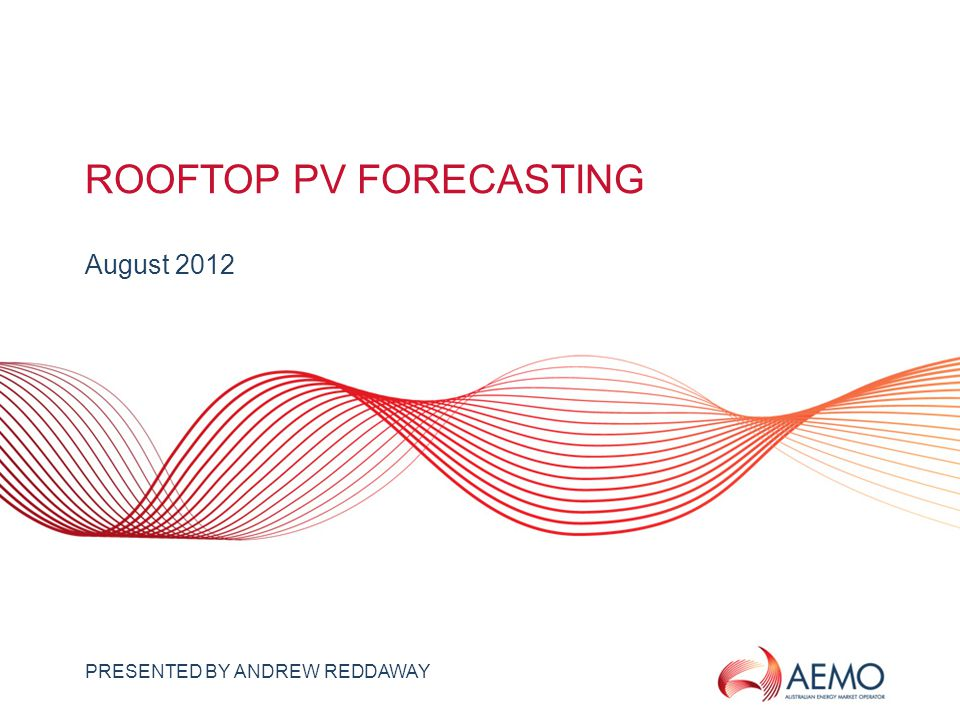 SLIDE 1 ROOFTOP PV FORECASTING August 2012 PRESENTED BY ANDREW REDDAWAY