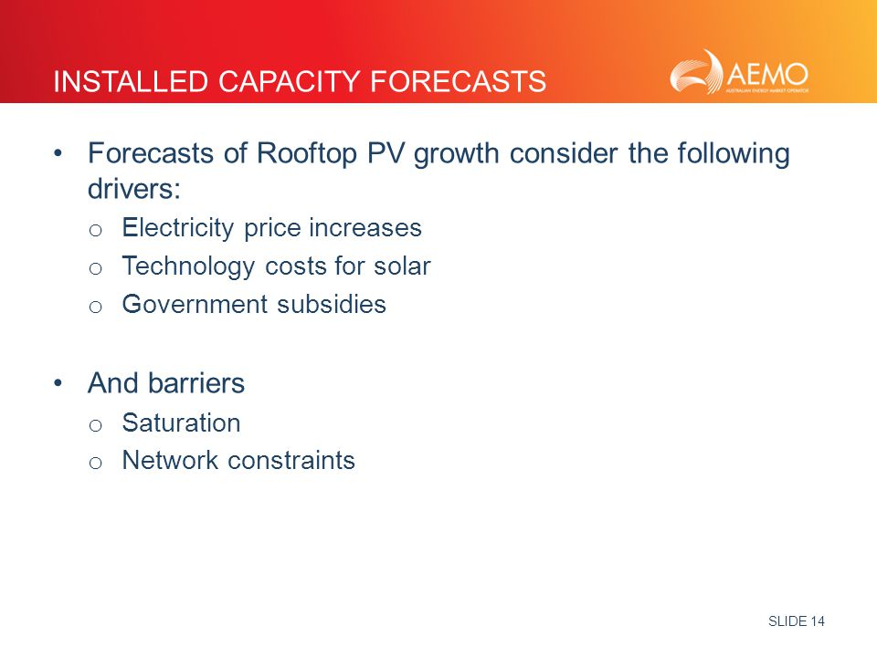 SLIDE 14 INSTALLED CAPACITY FORECASTS Forecasts of Rooftop PV growth consider the following drivers: o Electricity price increases o Technology costs