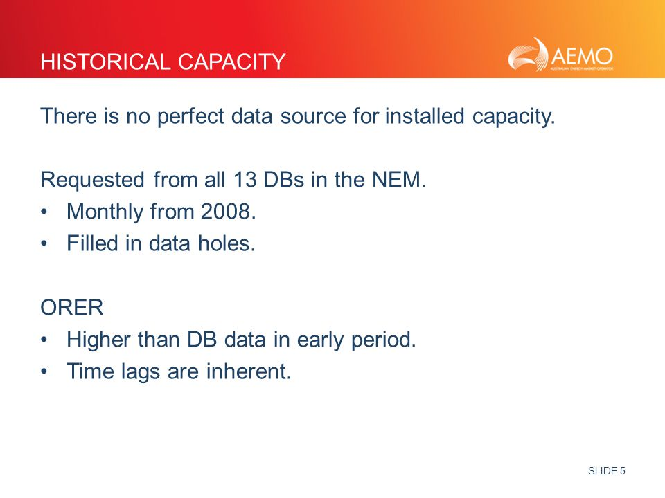 SLIDE 5 HISTORICAL CAPACITY There is no perfect data source for installed capacity. Requested from all 13 DBs in the NEM. Monthly from 2008. Filled in