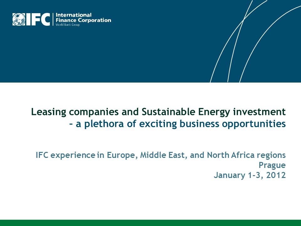 Leasing companies and Sustainable Energy investment – a plethora of exciting business opportunities IFC experience in Europe, Middle East, and North Africa regions Prague January 1-3, 2012