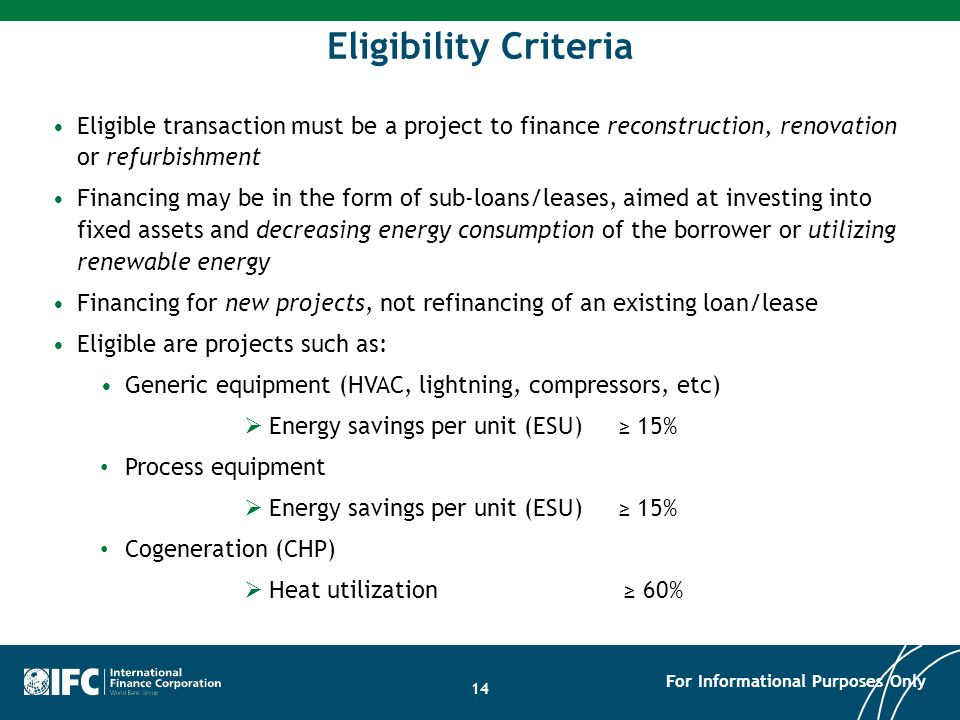 Eligible transaction must be a project to finance reconstruction, renovation or refurbishment Financing may be in the form of sub-loans/leases, aimed at investing into fixed assets and decreasing energy consumption of the borrower or utilizing renewable energy Financing for new projects, not refinancing of an existing loan/lease Eligible are projects such as: Generic equipment (HVAC, lightning, compressors, etc)  Energy savings per unit (ESU) ≥ 15% Process equipment  Energy savings per unit (ESU) ≥ 15% Cogeneration (CHP)  Heat utilization ≥ 60% Eligibility Criteria For Informational Purposes Only 14