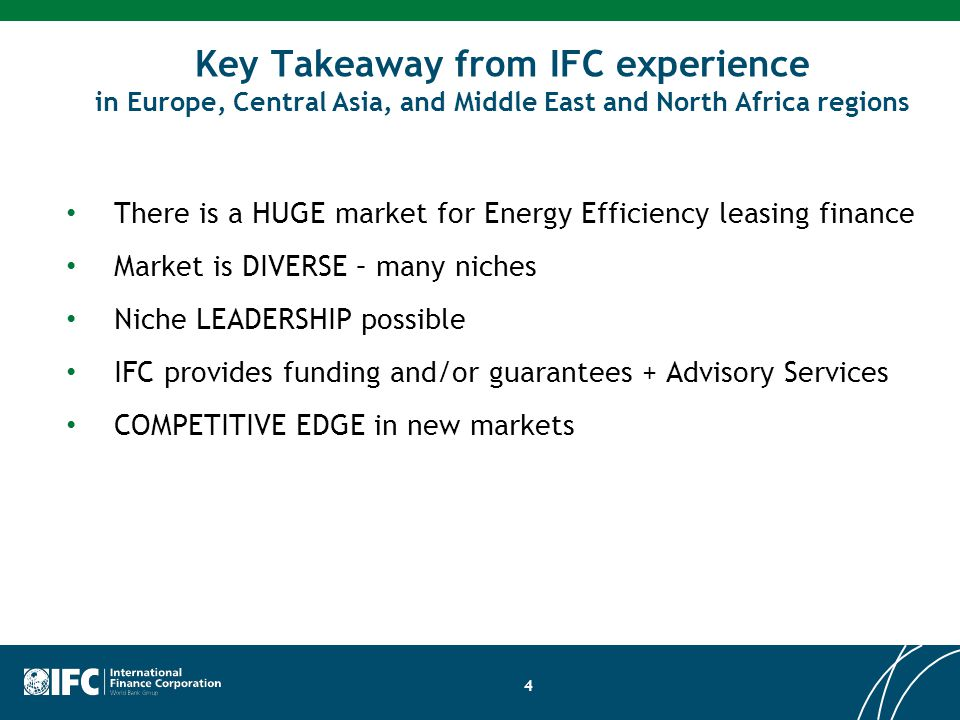 Key Takeaway from IFC experience in Europe, Central Asia, and Middle East and North Africa regions There is a HUGE market for Energy Efficiency leasing finance Market is DIVERSE – many niches Niche LEADERSHIP possible IFC provides funding and/or guarantees + Advisory Services COMPETITIVE EDGE in new markets 4