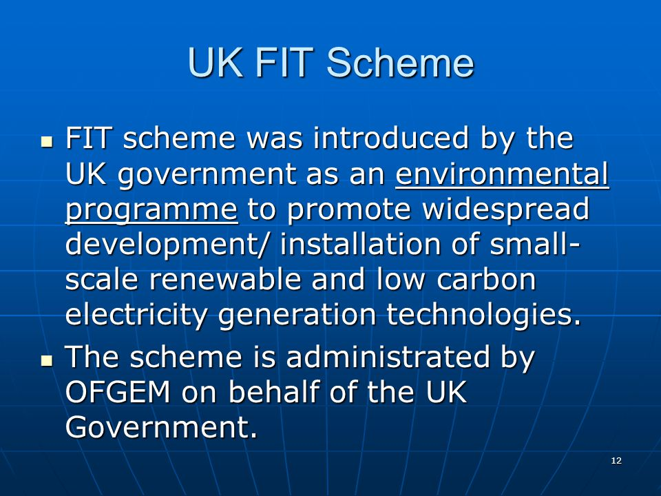 UK FIT Scheme FIT scheme was introduced by the UK government as an environmental programme to promote widespread development/ installation of small- scale renewable and low carbon electricity generation technologies.