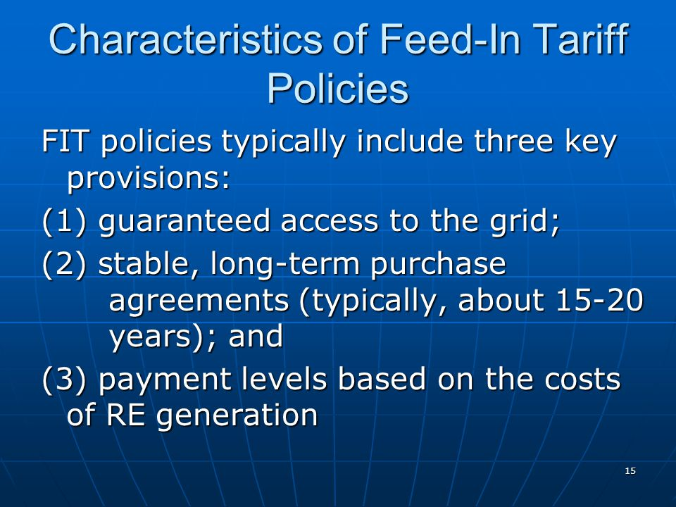Characteristics of Feed-In Tariff Policies FIT policies typically include three key provisions: (1) guaranteed access to the grid; (2) stable, long-term purchase agreements (typically, about 15-20 years); and (3) payment levels based on the costs of RE generation 15