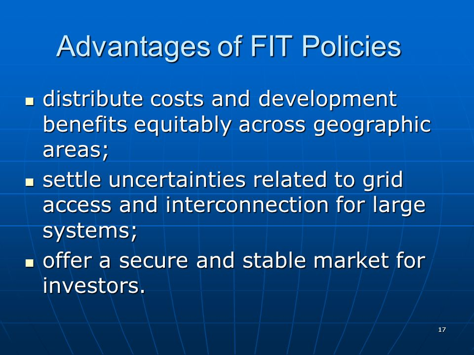 Advantages of FIT Policies distribute costs and development benefits equitably across geographic areas; distribute costs and development benefits equitably across geographic areas; settle uncertainties related to grid access and interconnection for large systems; settle uncertainties related to grid access and interconnection for large systems; offer a secure and stable market for investors.