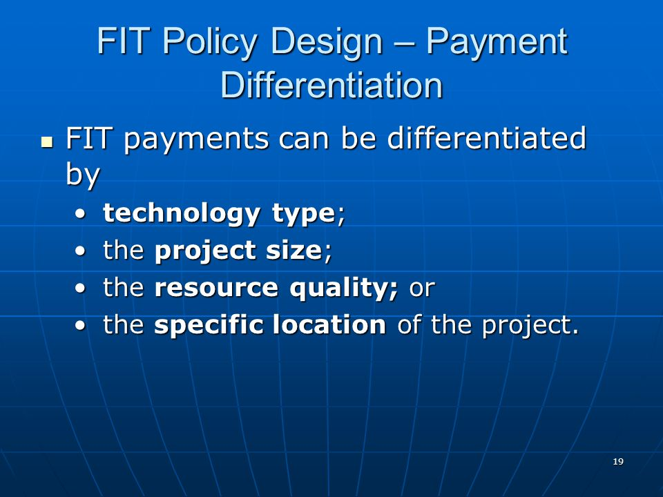 FIT Policy Design – Payment Differentiation FIT payments can be differentiated by FIT payments can be differentiated by technology type; technology type; the project size; the project size; the resource quality; or the resource quality; or the specific location of the project.