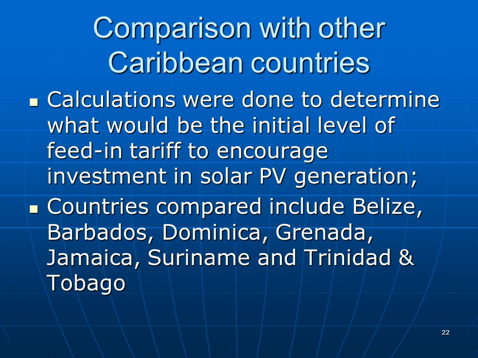 Comparison with other Caribbean countries Calculations were done to determine what would be the initial level of feed-in tariff to encourage investment in solar PV generation; Calculations were done to determine what would be the initial level of feed-in tariff to encourage investment in solar PV generation; Countries compared include Belize, Barbados, Dominica, Grenada, Jamaica, Suriname and Trinidad & Tobago Countries compared include Belize, Barbados, Dominica, Grenada, Jamaica, Suriname and Trinidad & Tobago 22