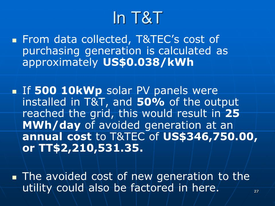 In T&T From data collected, T&TEC's cost of purchasing generation is calculated as approximately US$0.038/kWh If 500 10kWp solar PV panels were installed in T&T, and 50% of the output reached the grid, this would result in 25 MWh/day of avoided generation at an annual cost to T&TEC of US$346,750.00, or TT$2,210,531.35.