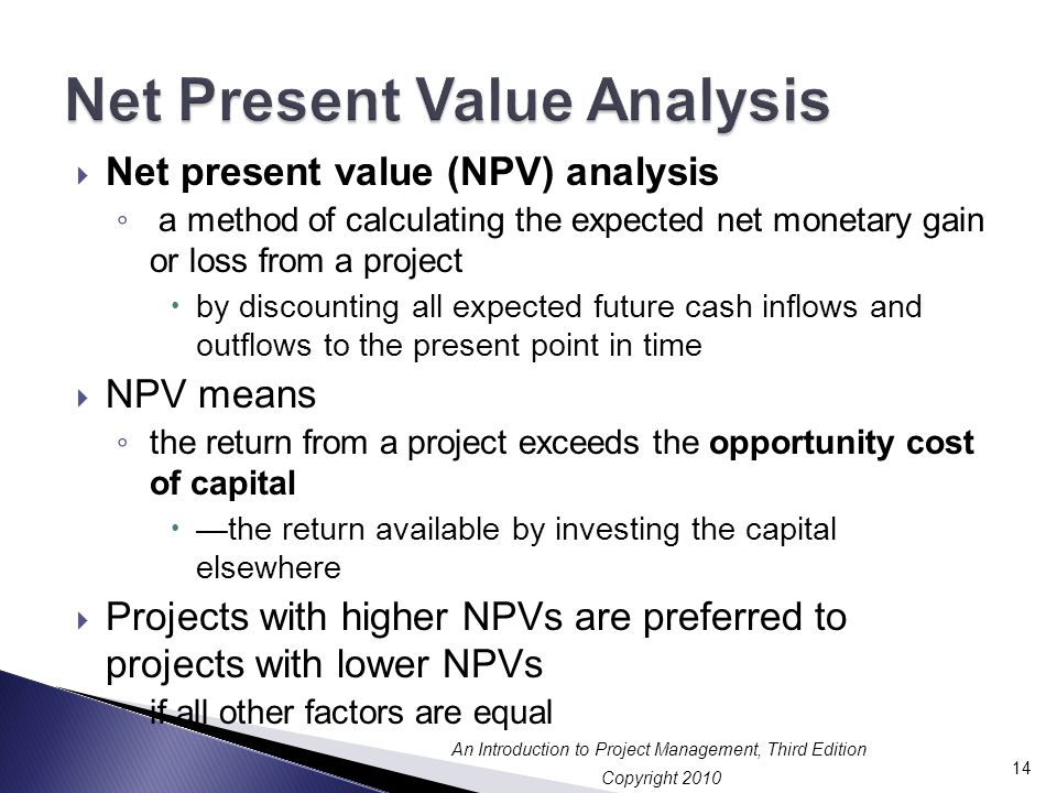 Copyright 2010 An Introduction to Project Management, Third Edition  Net present value (NPV) analysis ◦ a method of calculating the expected net monetary gain or loss from a project  by discounting all expected future cash inflows and outflows to the present point in time  NPV means ◦ the return from a project exceeds the opportunity cost of capital  —the return available by investing the capital elsewhere  Projects with higher NPVs are preferred to projects with lower NPVs ◦ if all other factors are equal 14