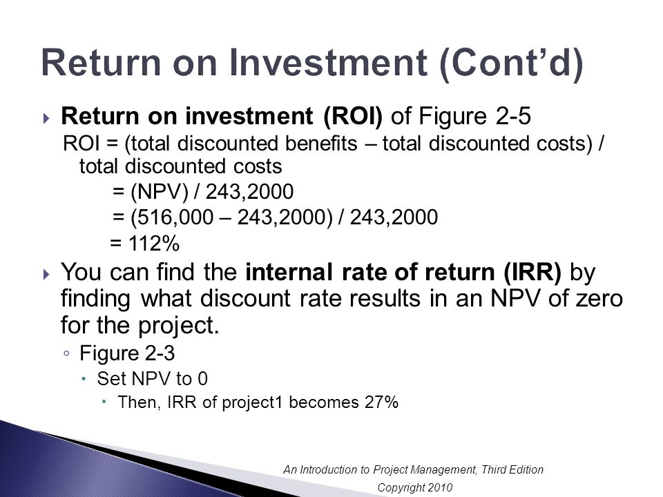 Copyright 2010 An Introduction to Project Management, Third Edition Return on Investment (Cont'd)  Return on investment (ROI) of Figure 2-5 ROI = (total discounted benefits – total discounted costs) / total discounted costs = (NPV) / 243,2000 = (516,000 – 243,2000) / 243,2000 = 112%  You can find the internal rate of return (IRR) by finding what discount rate results in an NPV of zero for the project.
