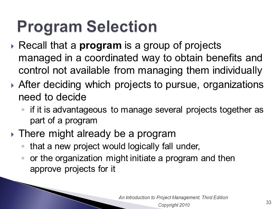 Copyright 2010 An Introduction to Project Management, Third Edition  Recall that a program is a group of projects managed in a coordinated way to obtain benefits and control not available from managing them individually  After deciding which projects to pursue, organizations need to decide ◦ if it is advantageous to manage several projects together as part of a program  There might already be a program ◦ that a new project would logically fall under, ◦ or the organization might initiate a program and then approve projects for it 33