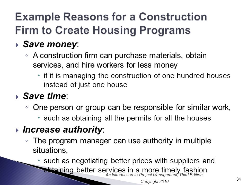Copyright 2010 An Introduction to Project Management, Third Edition  Save money: ◦ A construction firm can purchase materials, obtain services, and hire workers for less money  if it is managing the construction of one hundred houses instead of just one house  Save time: ◦ One person or group can be responsible for similar work,  such as obtaining all the permits for all the houses  Increase authority: ◦ The program manager can use authority in multiple situations,  such as negotiating better prices with suppliers and obtaining better services in a more timely fashion 34