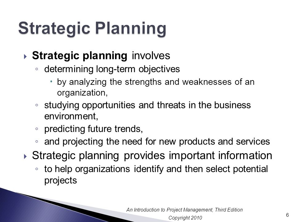 Copyright 2010 An Introduction to Project Management, Third Edition  Strategic planning involves ◦ determining long-term objectives  by analyzing the strengths and weaknesses of an organization, ◦ studying opportunities and threats in the business environment, ◦ predicting future trends, ◦ and projecting the need for new products and services  Strategic planning provides important information ◦ to help organizations identify and then select potential projects 6