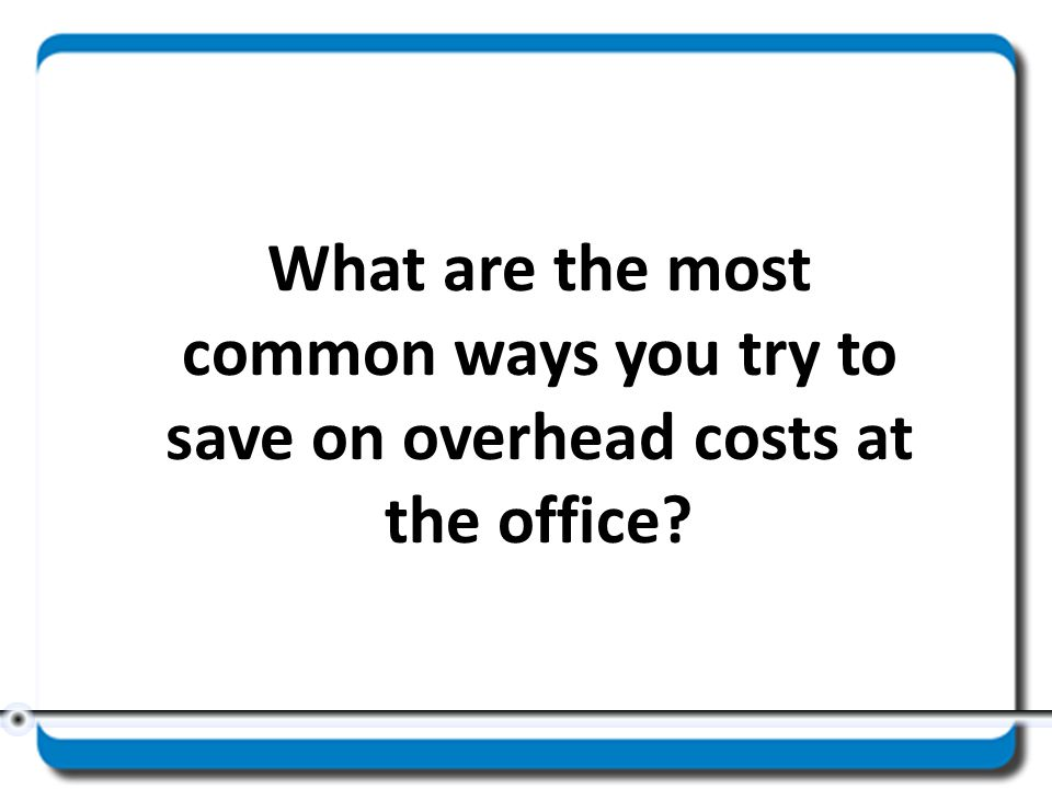 What are the most common ways you try to save on overhead costs at the office