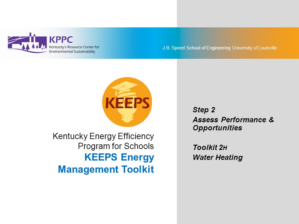 J.B. Speed School of Engineering University of Louisville KEEPS Energy Management Toolkit Step 2: Assess Performance & Opportunities Toolkit 2H: Water