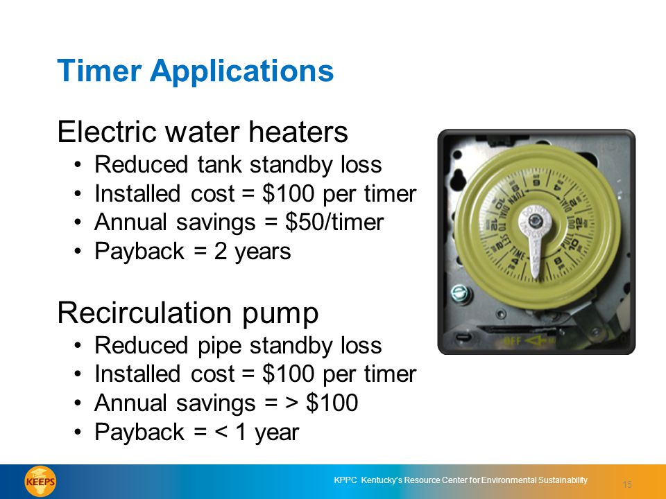 KPPC Kentucky's Resource Center for Environmental Sustainability Timer Applications Electric water heaters Reduced tank standby loss Installed cost = $100 per timer Annual savings = $50/timer Payback = 2 years Recirculation pump Reduced pipe standby loss Installed cost = $100 per timer Annual savings = > $100 Payback = < 1 year 15
