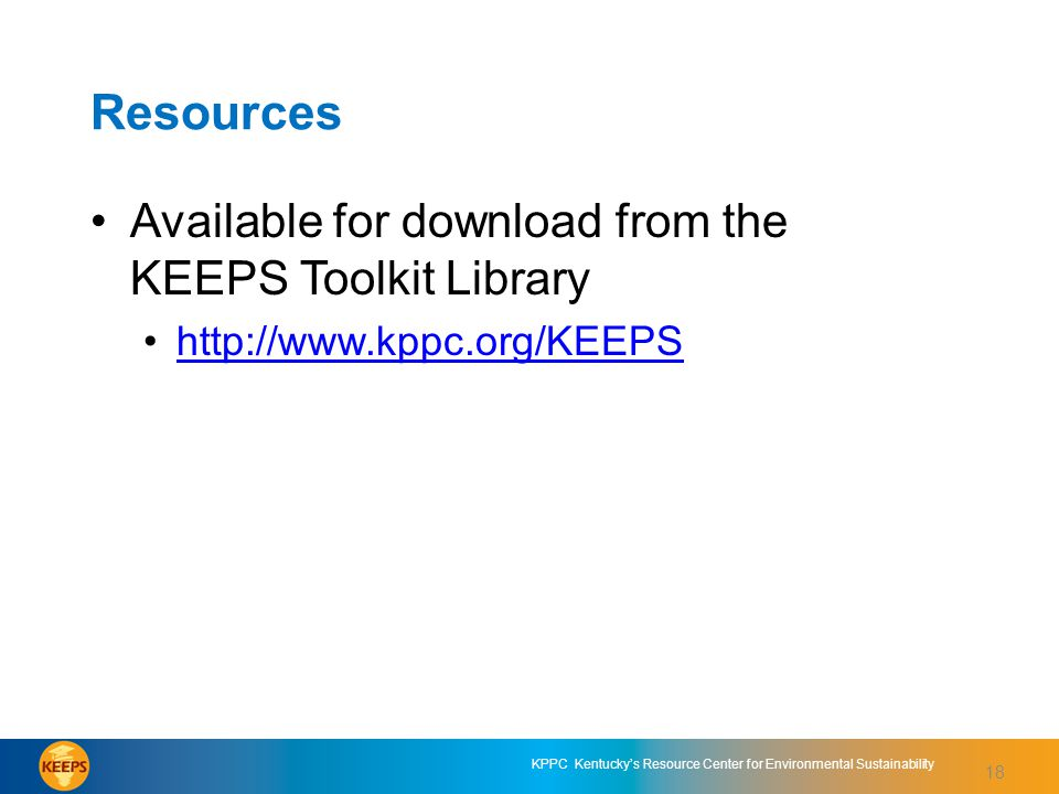 18 KPPC Kentucky's Resource Center for Environmental Sustainability 18 Resources Available for download from the KEEPS Toolkit Library http://www.kppc.org/KEEPS