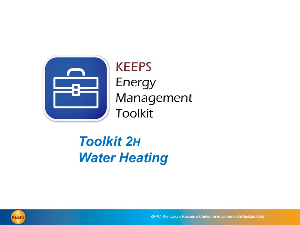 2 KPPC Kentucky's Resource Center for Environmental Sustainability KEEPS Energy Management Toolkit Toolkit 2H: Water Heating KEEPS Energy Management Toolkit Toolkit 2 H Water Heating 2