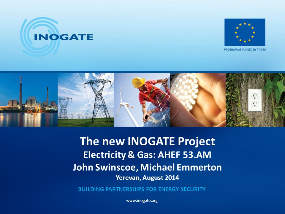 The new INOGATE Project Electricity & Gas: AHEF 53.AM John Swinscoe, Michael Emmerton Yerevan, August 2014 BUILDING PARTNERSHIPS FOR ENERGY SECURITY www.inogate.org