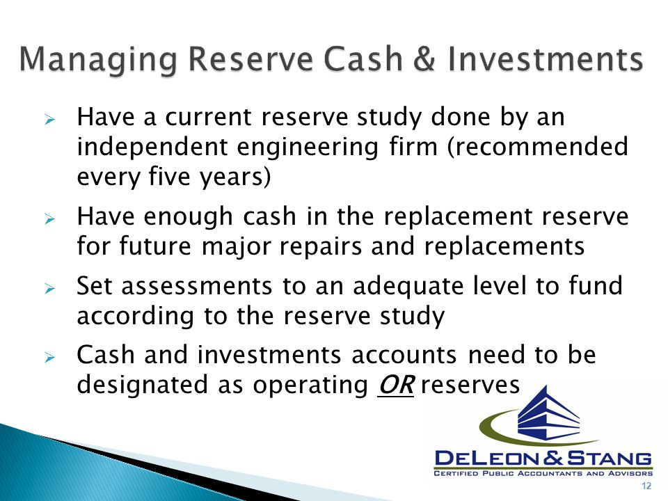  Have a current reserve study done by an independent engineering firm (recommended every five years)  Have enough cash in the replacement reserve fo