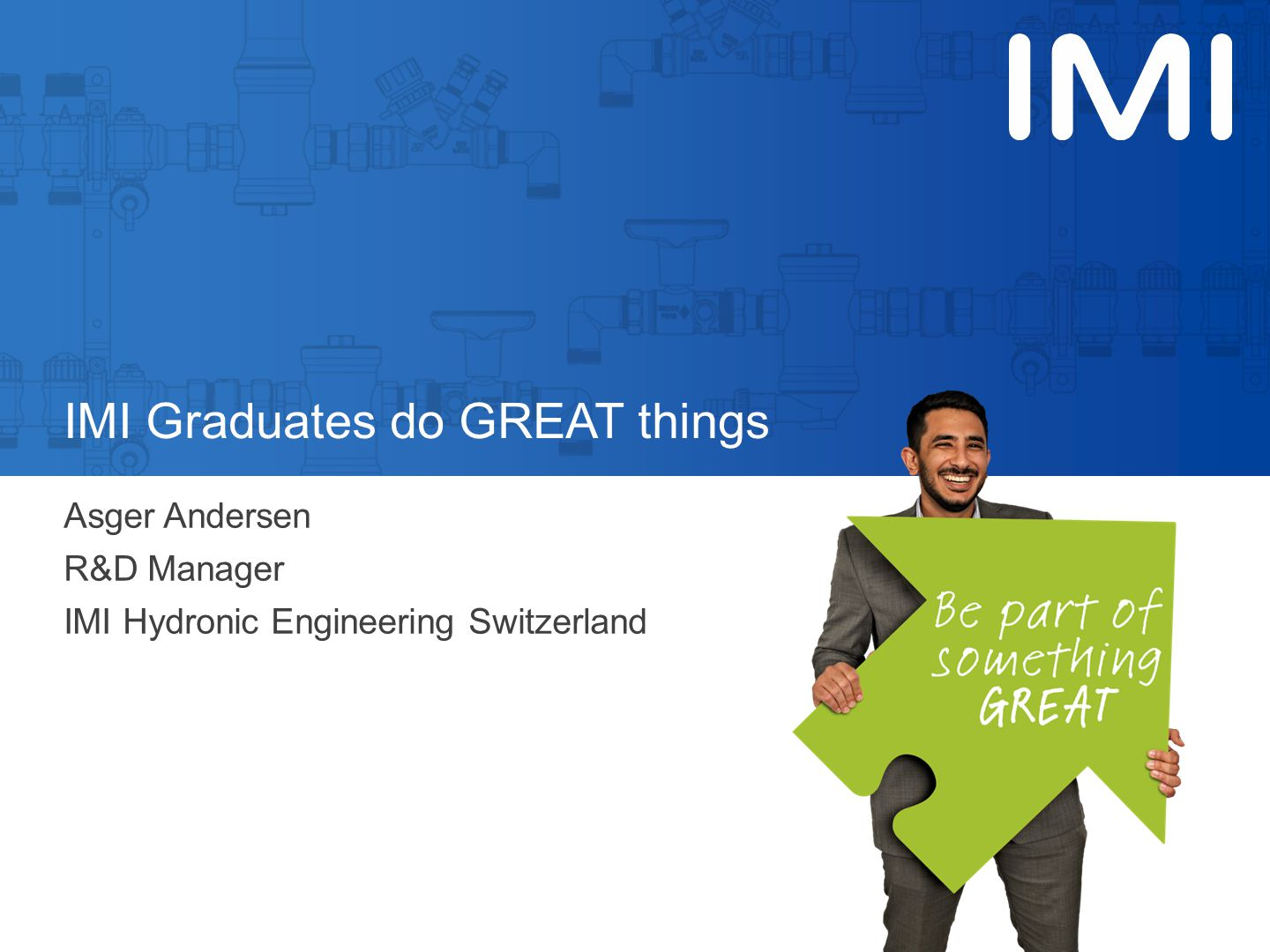 IMI Graduates do GREAT things Asger Andersen R&D Manager IMI Hydronic Engineering Switzerland