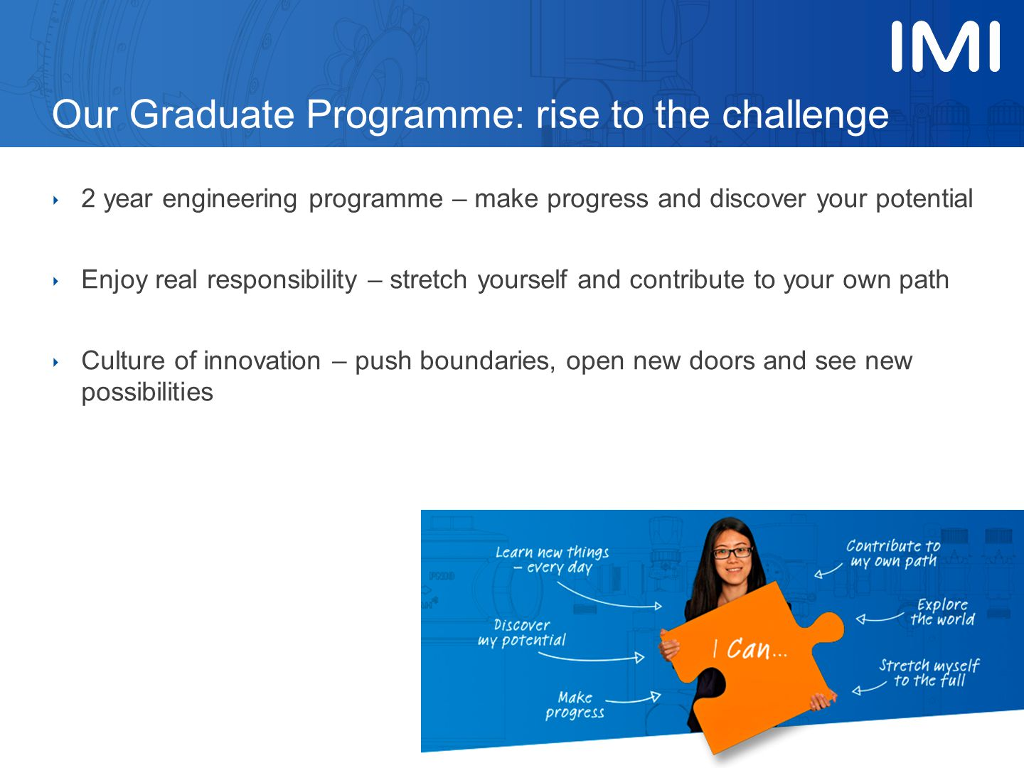 Our Graduate Programme: rise to the challenge ‣ 2 year engineering programme – make progress and discover your potential ‣ Enjoy real responsibility – stretch yourself and contribute to your own path ‣ Culture of innovation – push boundaries, open new doors and see new possibilities