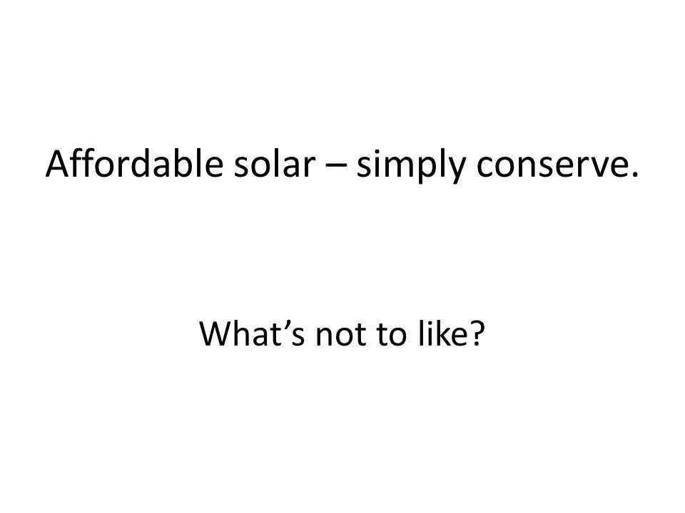 Affordable solar – simply conserve. What's not to like