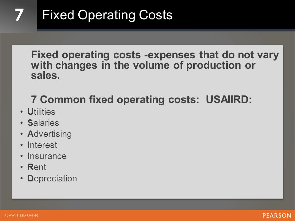 7 Fixed Operating Costs Fixed operating costs -expenses that do not vary with changes in the volume of production or sales.